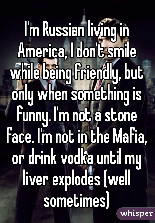 I'm Russian living in America, I don't smile while being friendly, but only when something is funny. I'm not a stone face. I'm not in the Mafia, or drink vodka until my liver explodes (well sometimes)