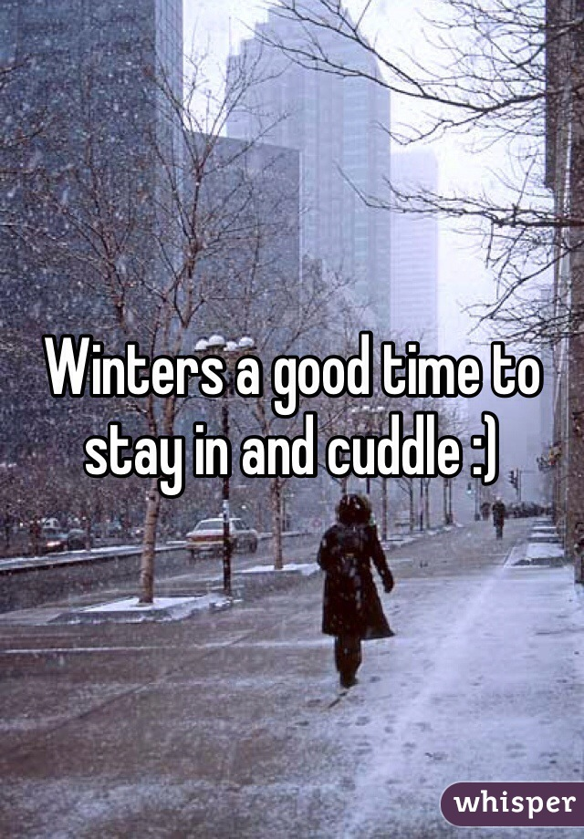 Winters a good time to stay in and cuddle :)