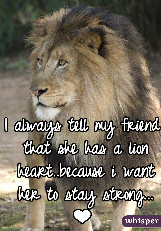 I always tell my friend that she has a lion heart..because i want her to stay strong...❤