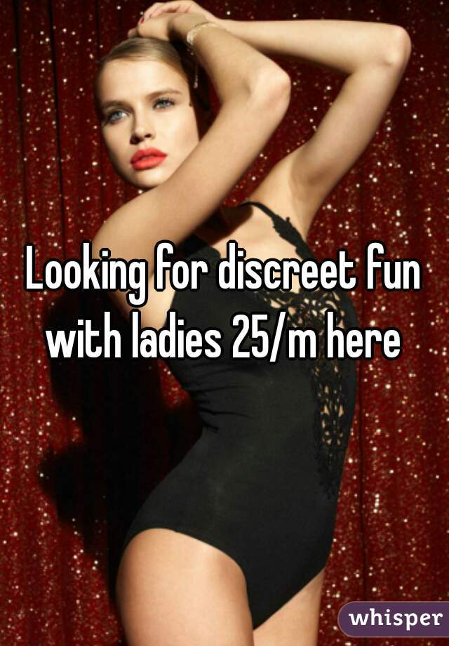 Looking for discreet fun with ladies 25/m here