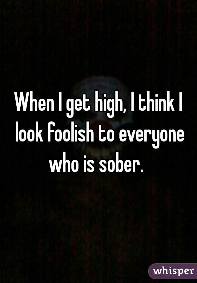 When I get high, I think I look foolish to everyone who is sober.