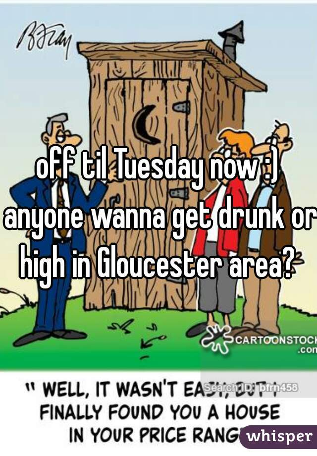 off til Tuesday now :) anyone wanna get drunk or high in Gloucester area?
