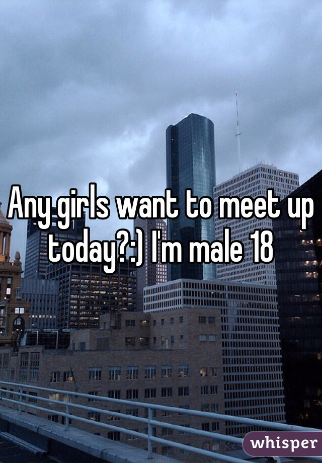 Any girls want to meet up today?:) I'm male 18