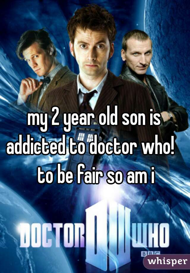 my 2 year old son is addicted to doctor who!    to be fair so am i