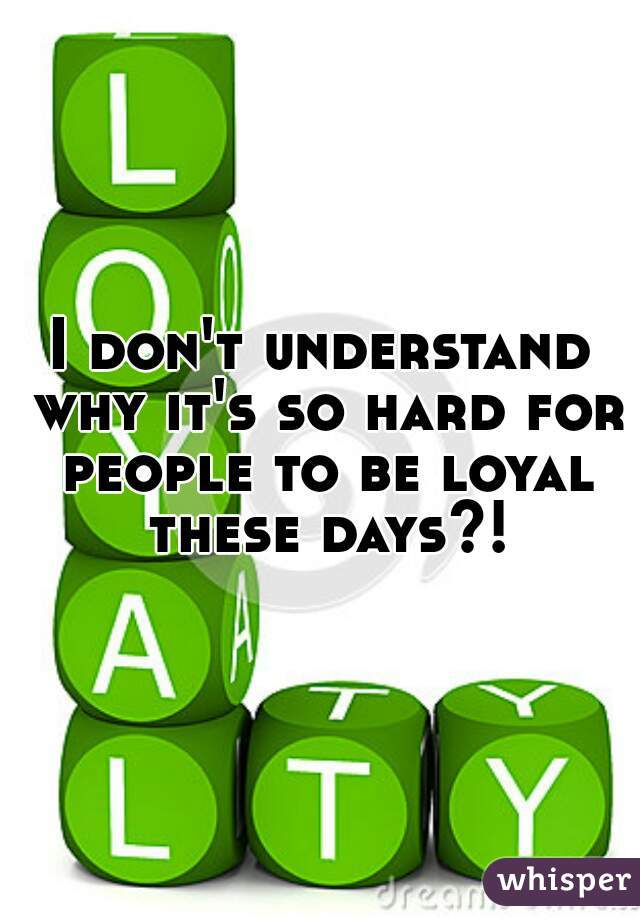 I don't understand why it's so hard for people to be loyal these days?!