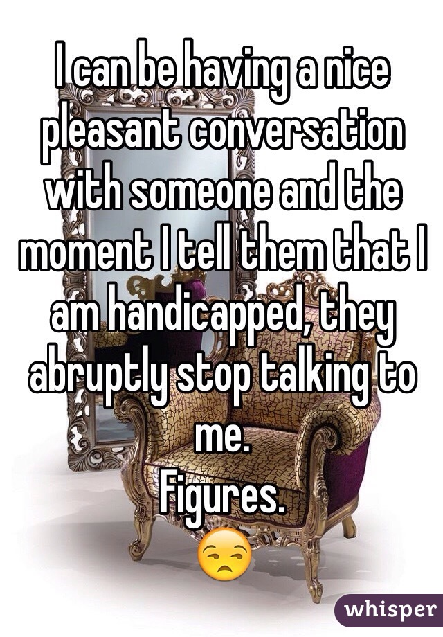 I can be having a nice pleasant conversation with someone and the moment I tell them that I am handicapped, they abruptly stop talking to me. Figures.  😒
