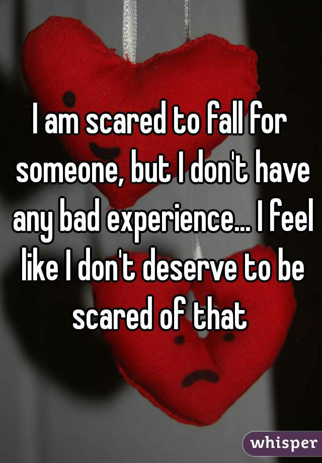I am scared to fall for someone, but I don't have any bad experience... I feel like I don't deserve to be scared of that