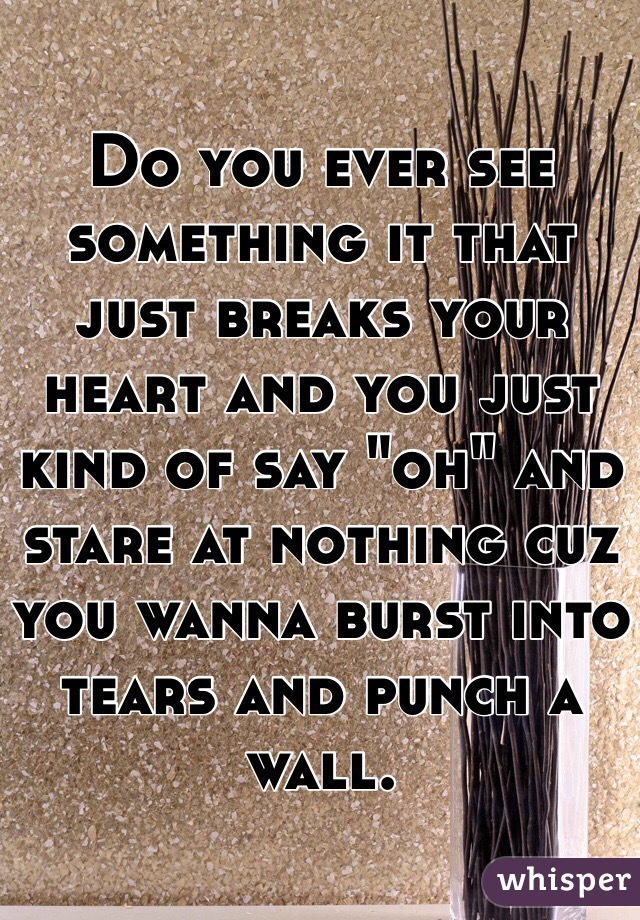 """Do you ever see something it that just breaks your heart and you just kind of say """"oh"""" and stare at nothing cuz you wanna burst into tears and punch a wall."""