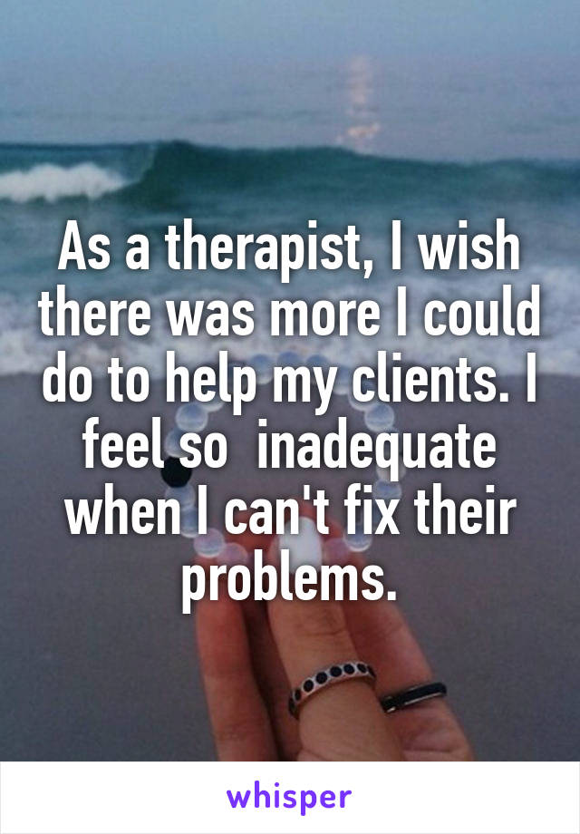 As a therapist, I wish there was more I could do to help my clients. I feel so  inadequate when I can't fix their problems.
