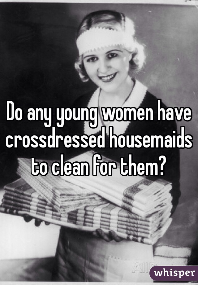 Do any young women have crossdressed housemaids to clean for them?