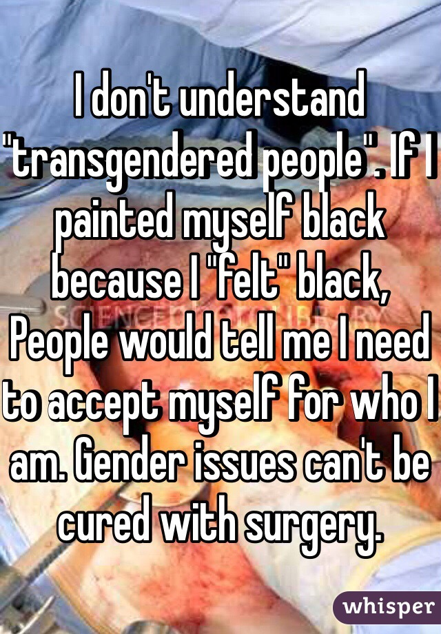 "I don't understand ""transgendered people"". If I painted myself black because I ""felt"" black, People would tell me I need to accept myself for who I am. Gender issues can't be cured with surgery."