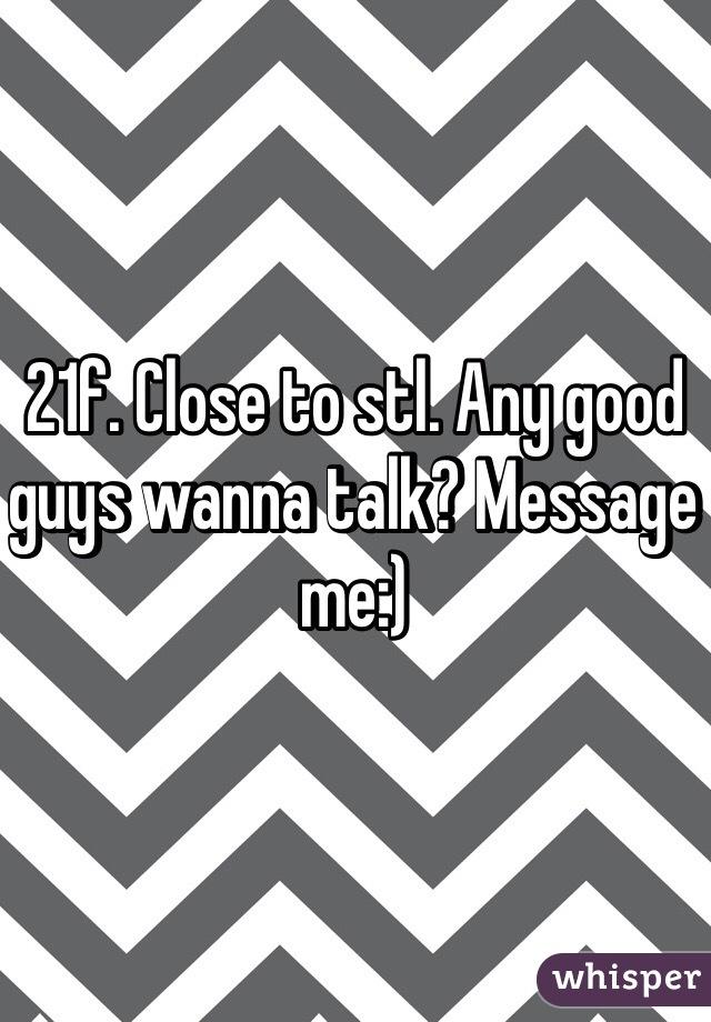 21f. Close to stl. Any good guys wanna talk? Message me:)