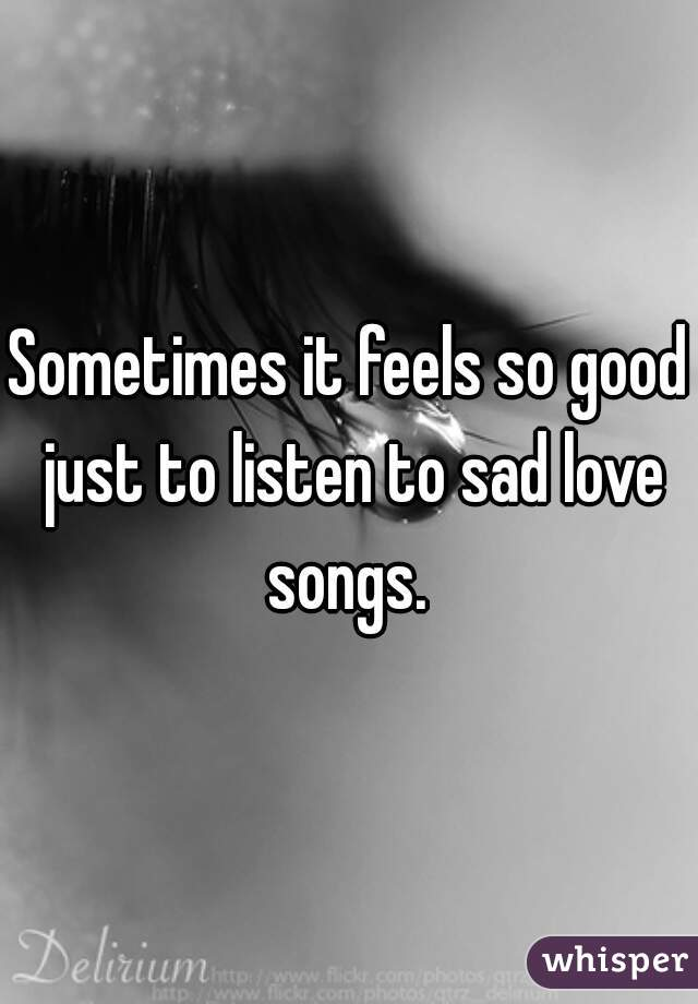 Sometimes it feels so good just to listen to sad love songs.