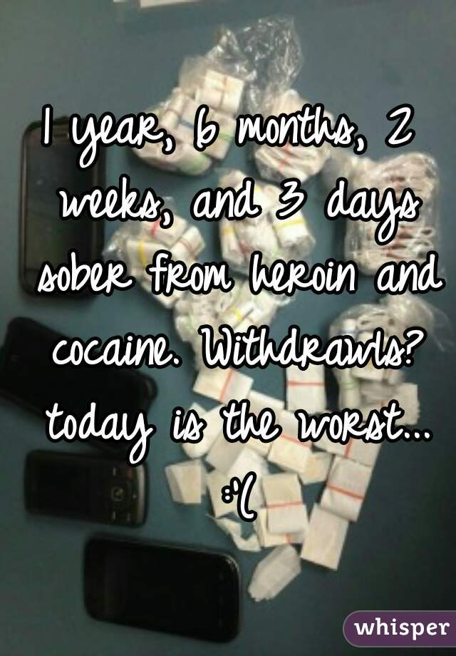 1 year, 6 months, 2 weeks, and 3 days sober from heroin and cocaine. Withdrawls? today is the worst... :'(