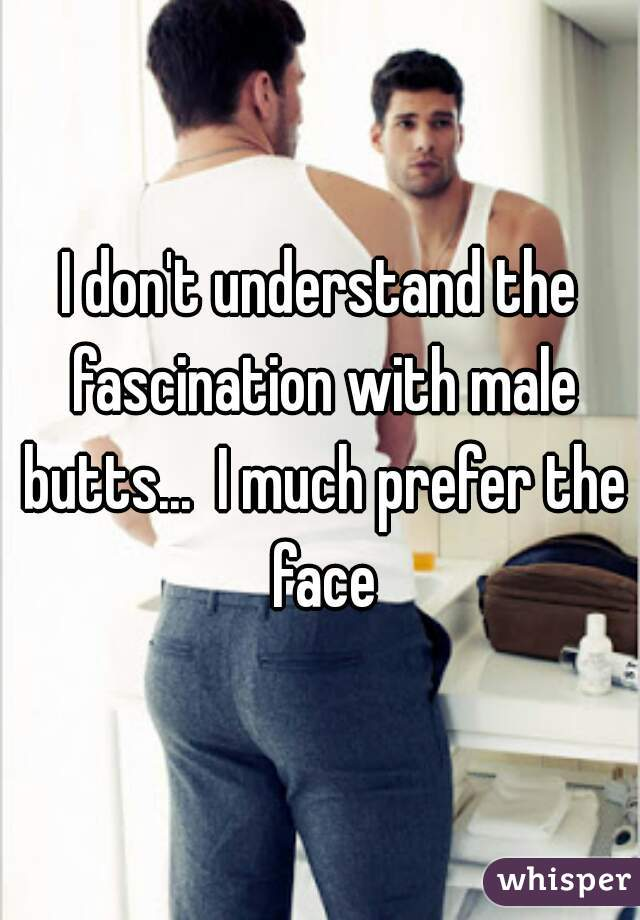 I don't understand the fascination with male butts...  I much prefer the face