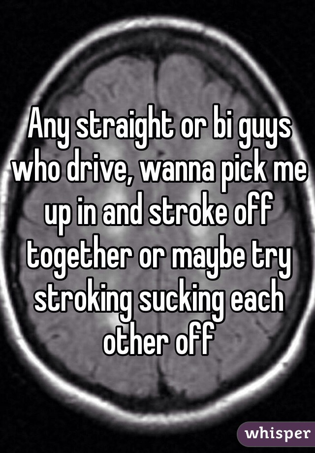 Any straight or bi guys who drive, wanna pick me up in and stroke off together or maybe try stroking sucking each other off