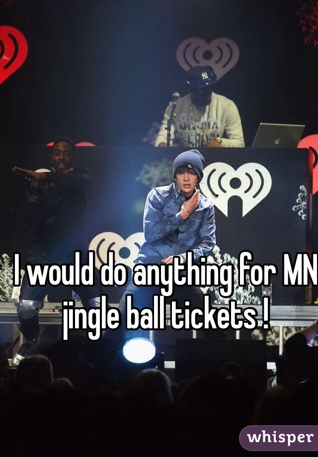 I would do anything for MN jingle ball tickets !