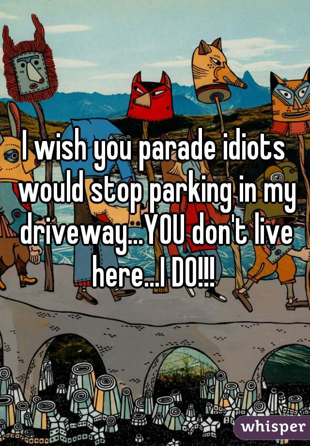 I wish you parade idiots would stop parking in my driveway...YOU don't live here...I DO!!!