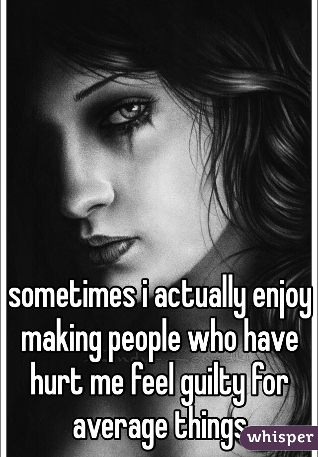 sometimes i actually enjoy making people who have hurt me feel guilty for average things