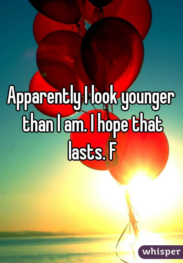 Apparently I look younger than I am. I hope that lasts. F