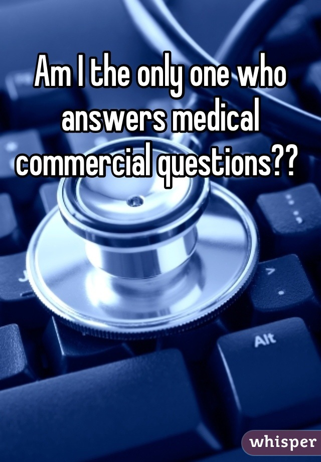 Am I the only one who answers medical commercial questions??
