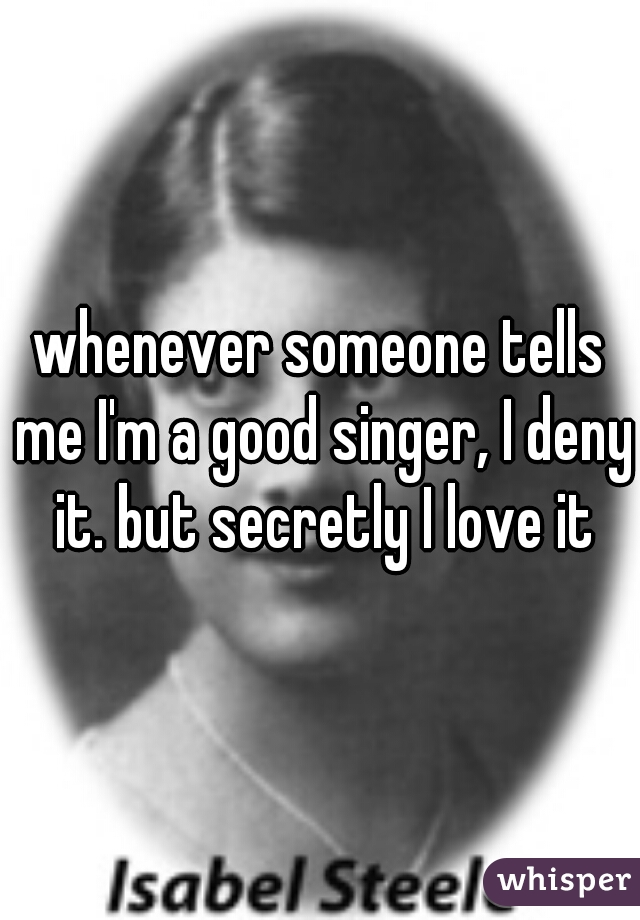 whenever someone tells me I'm a good singer, I deny it. but secretly I love it