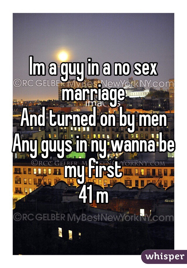 Im a guy in a no sex marriage And turned on by men Any guys in ny wanna be my first 41 m