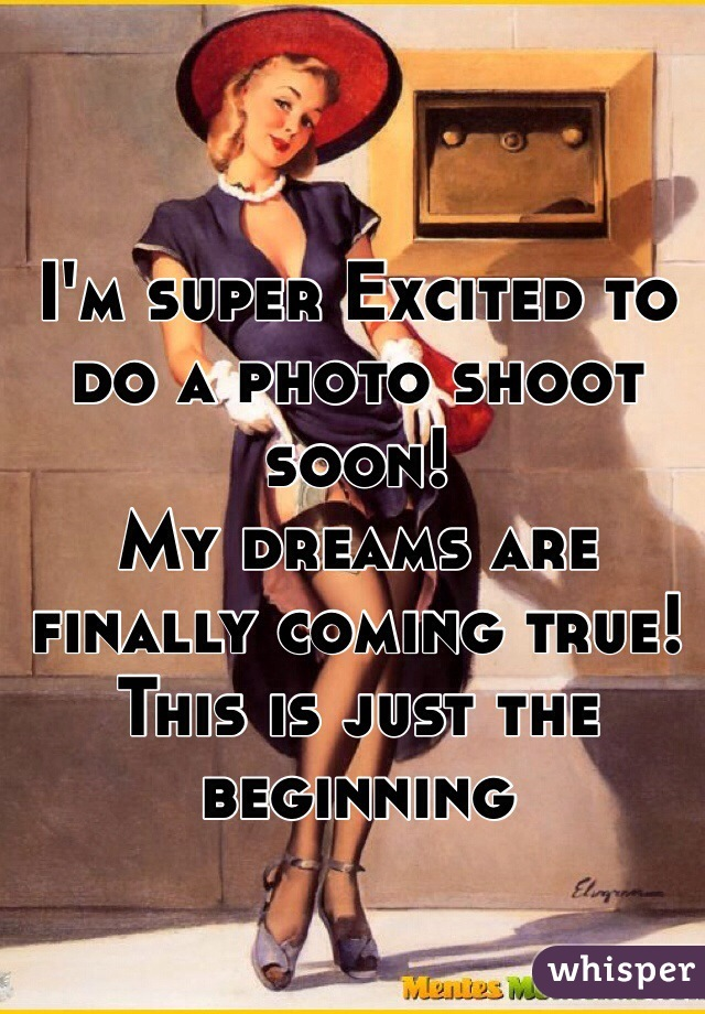 I'm super Excited to do a photo shoot soon!  My dreams are finally coming true! This is just the beginning