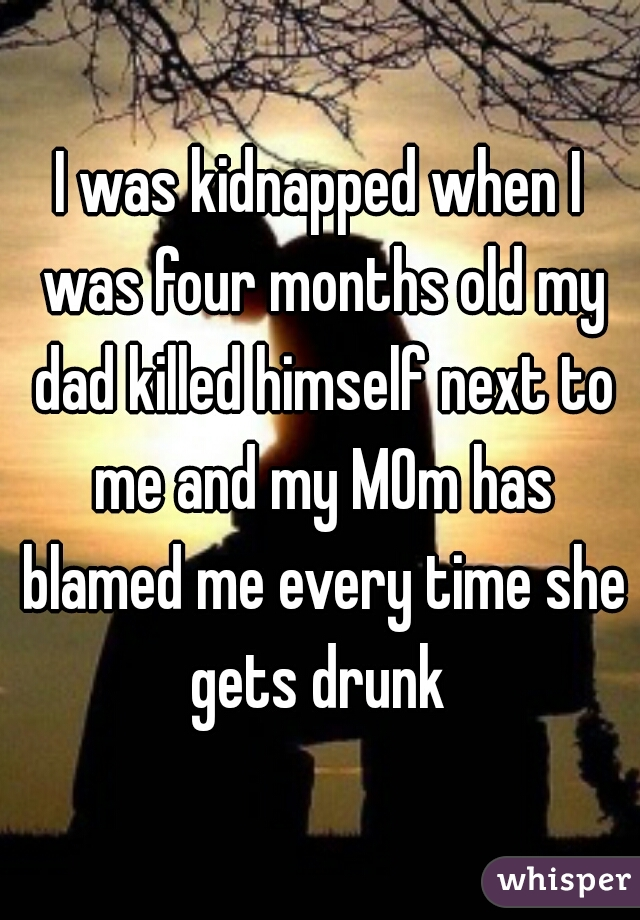 I was kidnapped when I was four months old my dad killed himself next to me and my MOm has blamed me every time she gets drunk