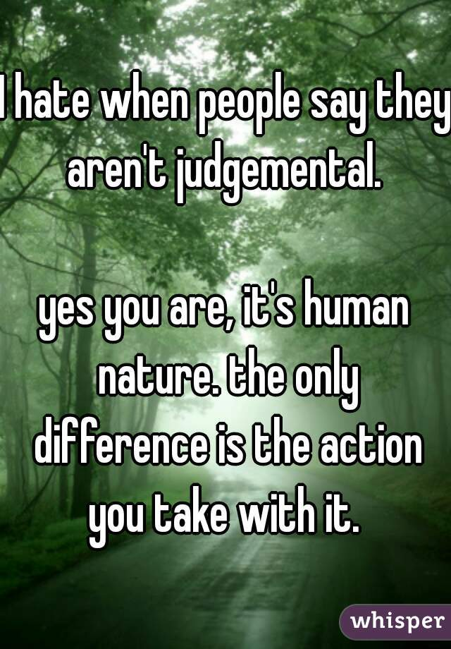 I hate when people say they aren't judgemental.   yes you are, it's human nature. the only difference is the action you take with it.