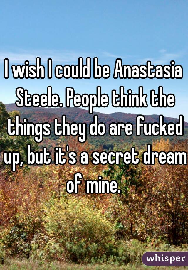 I wish I could be Anastasia Steele. People think the things they do are fucked up, but it's a secret dream of mine.