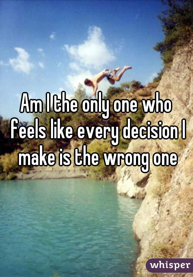 Am I the only one who feels like every decision I make is the wrong one