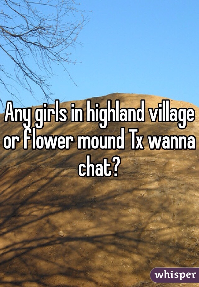 Any girls in highland village or flower mound Tx wanna chat?