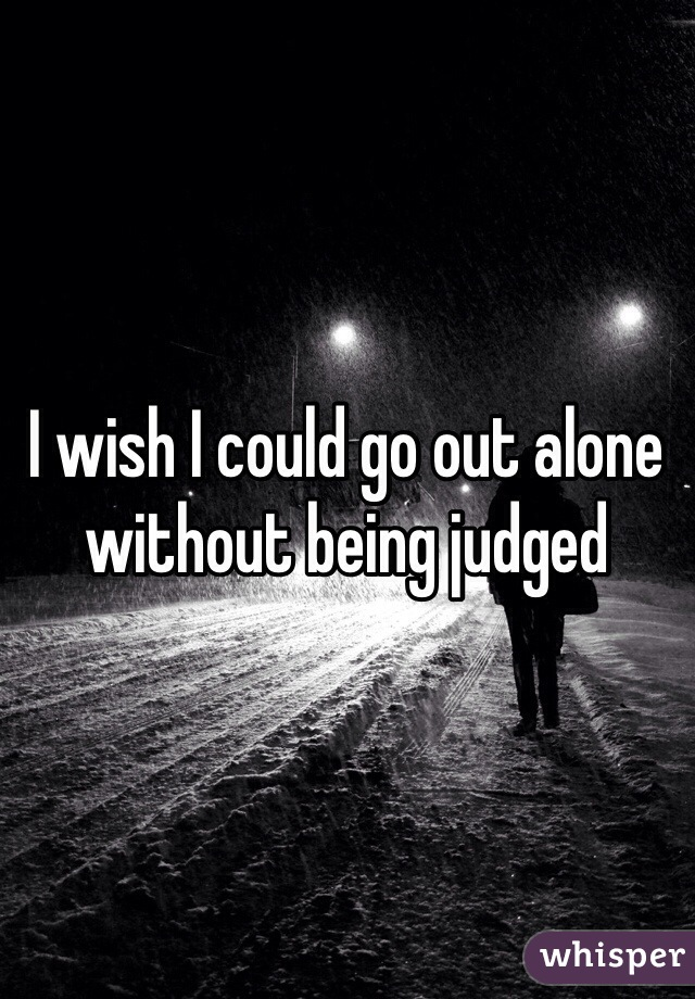 I wish I could go out alone without being judged