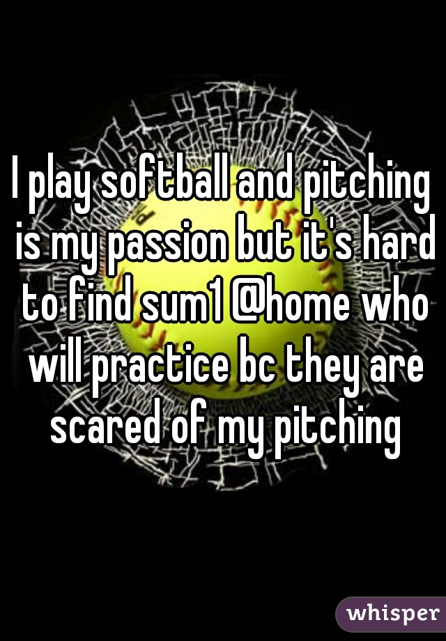 I play softball and pitching is my passion but it's hard to find sum1 @home who will practice bc they are scared of my pitching