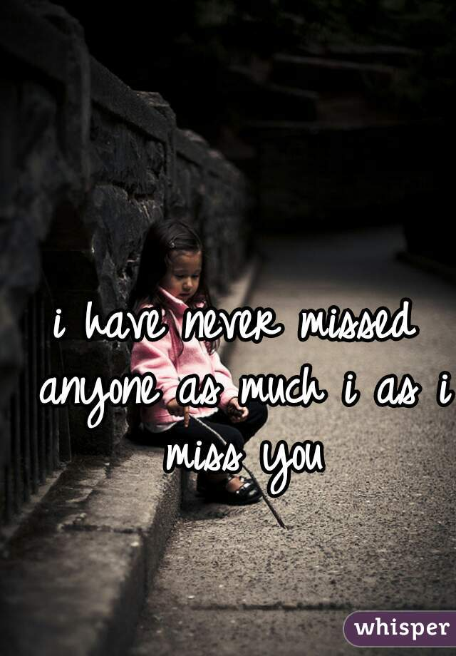 i have never missed anyone as much i as i miss you