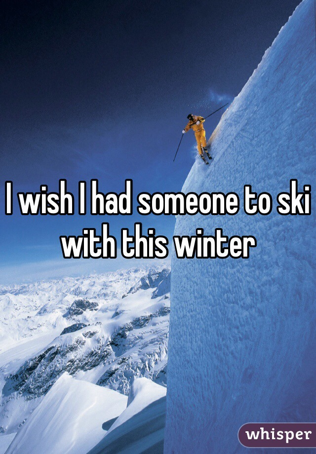 I wish I had someone to ski with this winter