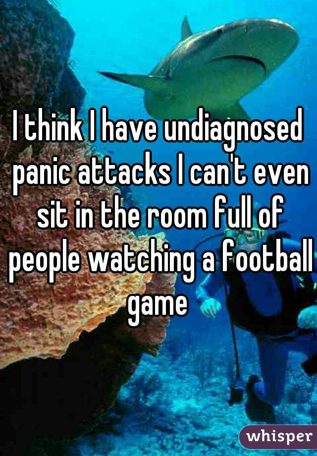 I think I have undiagnosed panic attacks I can't even sit in the room full of people watching a football game