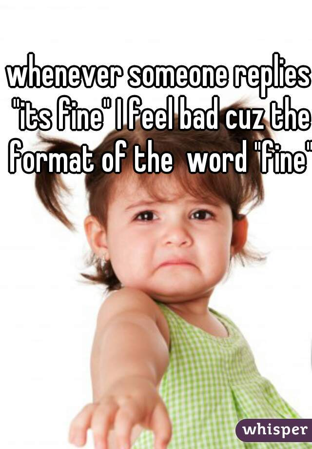 """whenever someone replies """"its fine"""" I feel bad cuz the format of the  word """"fine"""""""