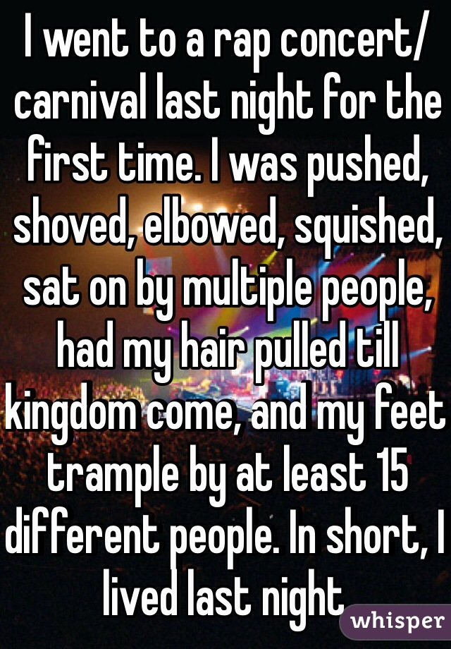 I went to a rap concert/ carnival last night for the first time. I was pushed, shoved, elbowed, squished, sat on by multiple people, had my hair pulled till kingdom come, and my feet trample by at least 15 different people. In short, I lived last night.