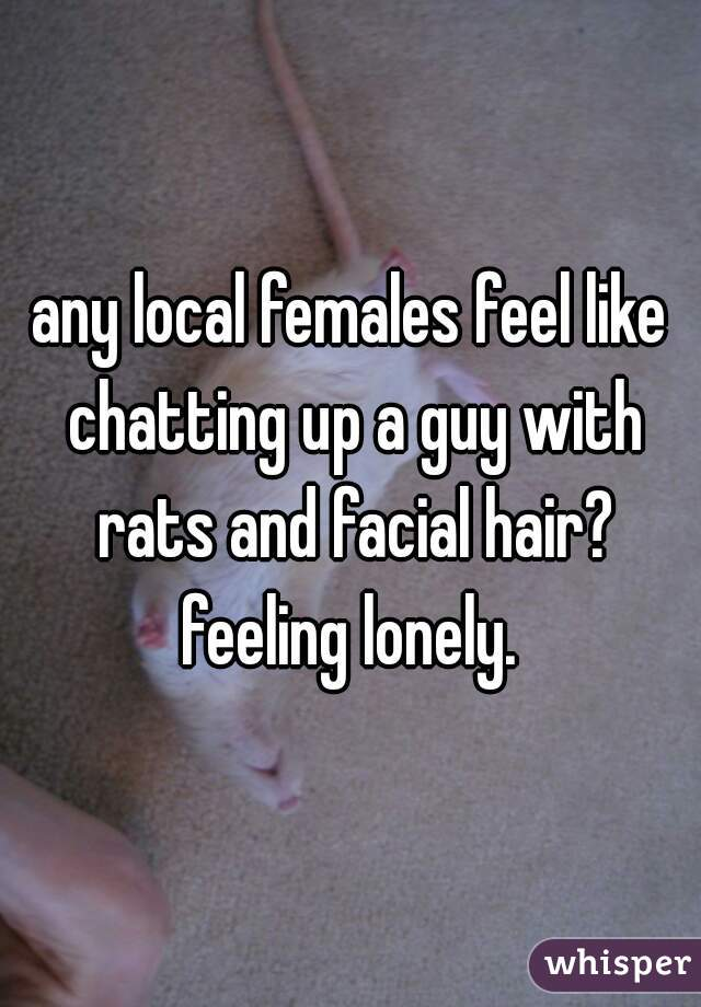 any local females feel like chatting up a guy with rats and facial hair? feeling lonely.