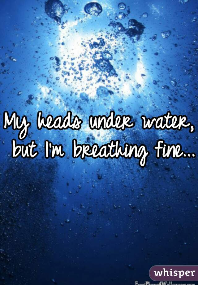 My heads under water, but I'm breathing fine...