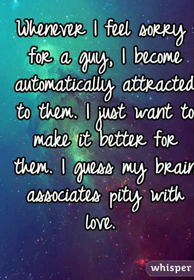 Whenever I feel sorry for a guy, I become automatically attracted to them. I just want to make it better for them. I guess my brain associates pity with love.