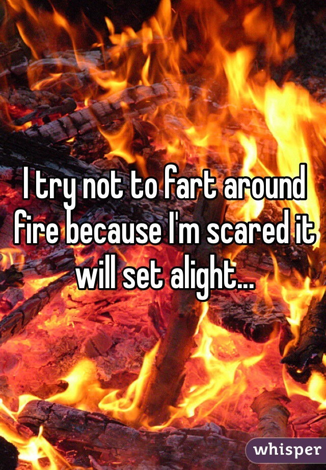 I try not to fart around fire because I'm scared it will set alight...