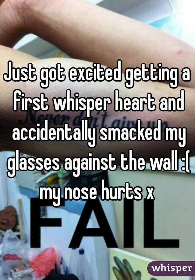 Just got excited getting a first whisper heart and accidentally smacked my glasses against the wall :( my nose hurts x