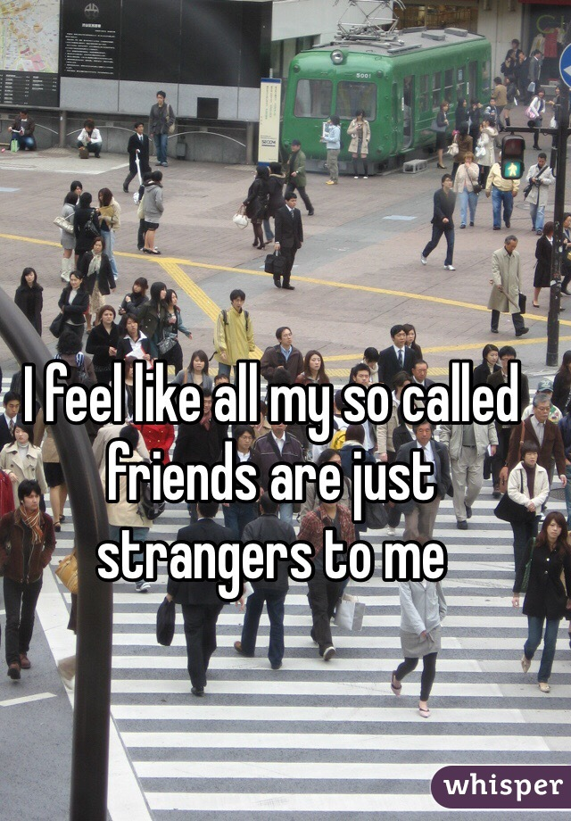 I feel like all my so called friends are just strangers to me