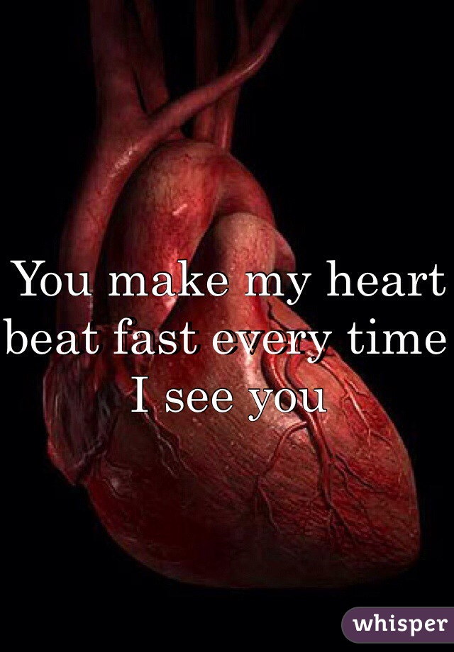 You make my heart beat fast every time I see you