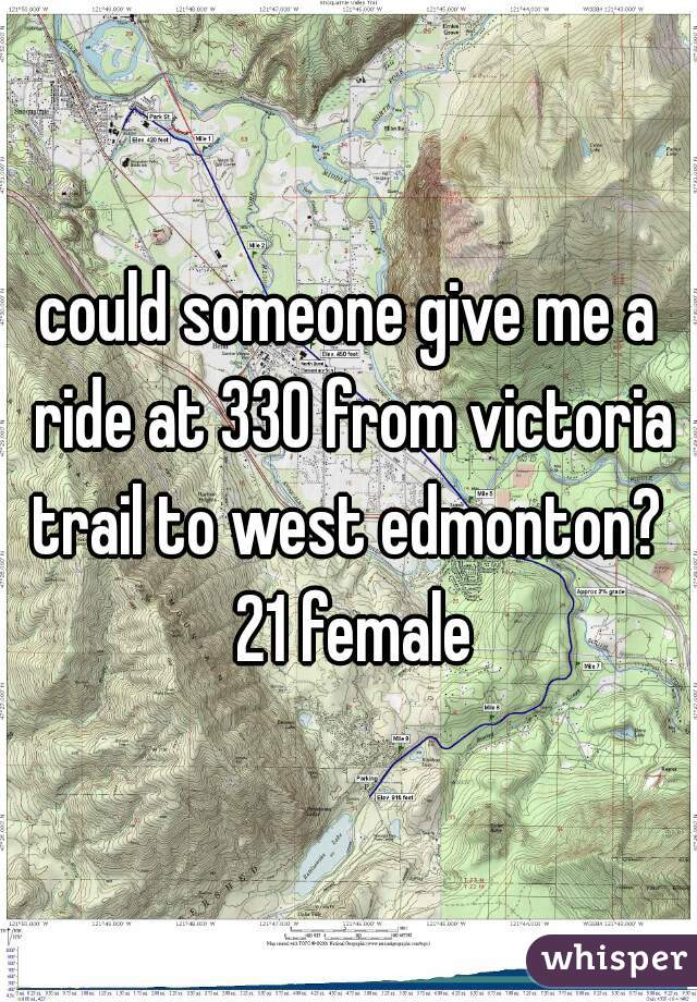 could someone give me a ride at 330 from victoria trail to west edmonton?  21 female