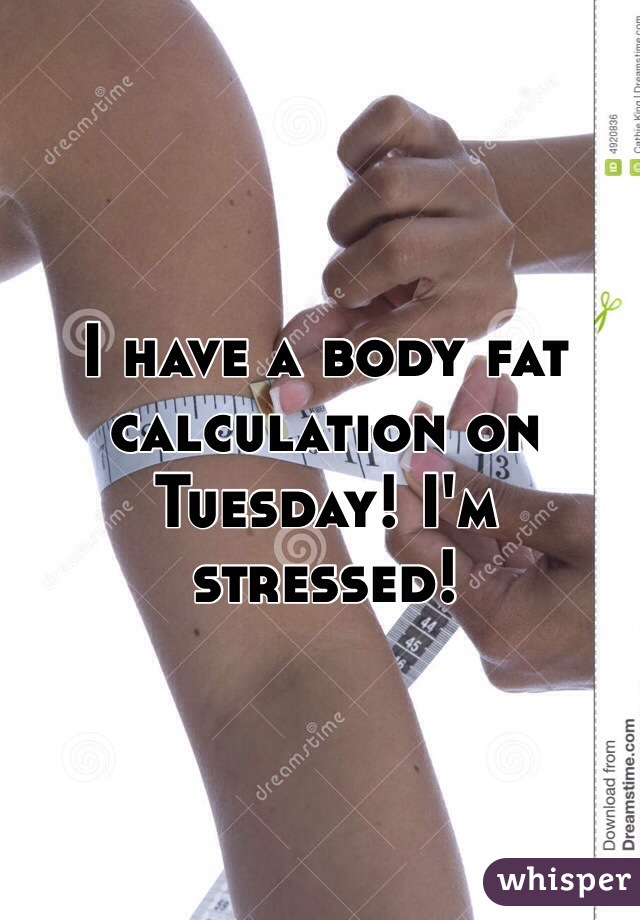 I have a body fat calculation on Tuesday! I'm stressed!