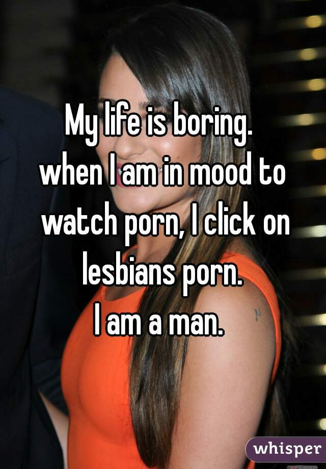 My life is boring.  when I am in mood to watch porn, I click on lesbians porn.  I am a man.